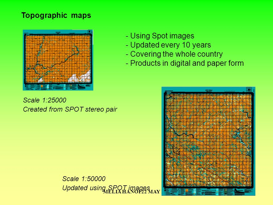 MELIA HANOI 22 MAY 200724 Topographic maps - Using Spot images - Updated every 10 years - Covering the whole country - Products in digital and paper f