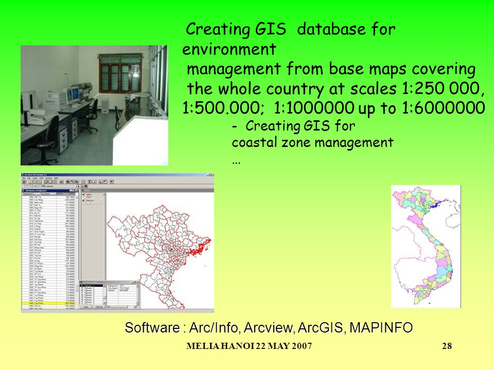 MELIA HANOI 22 MAY 200728 Software : Arc/Info, Arcview, ArcGIS, MAPINFO Creating GIS database for environment management from base maps covering the w