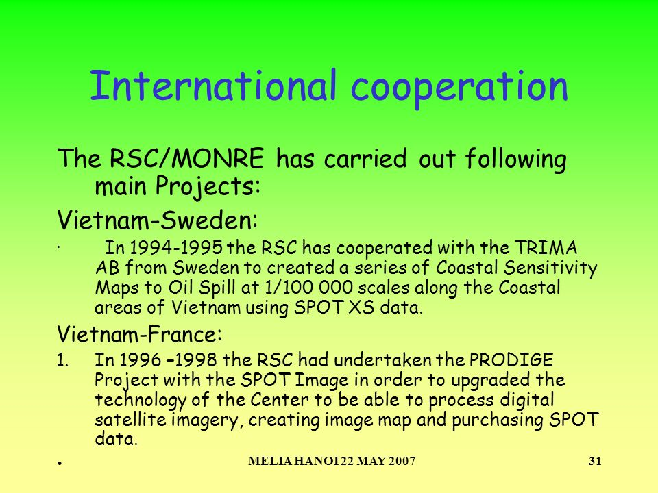 MELIA HANOI 22 MAY 200731 International cooperation The RSC/MONRE has carried out following main Projects: Vietnam-Sweden: · In 1994-1995 the RSC has cooperated with the TRIMA AB from Sweden to created a series of Coastal Sensitivity Maps to Oil Spill at 1/100 000 scales along the Coastal areas of Vietnam using SPOT XS data.