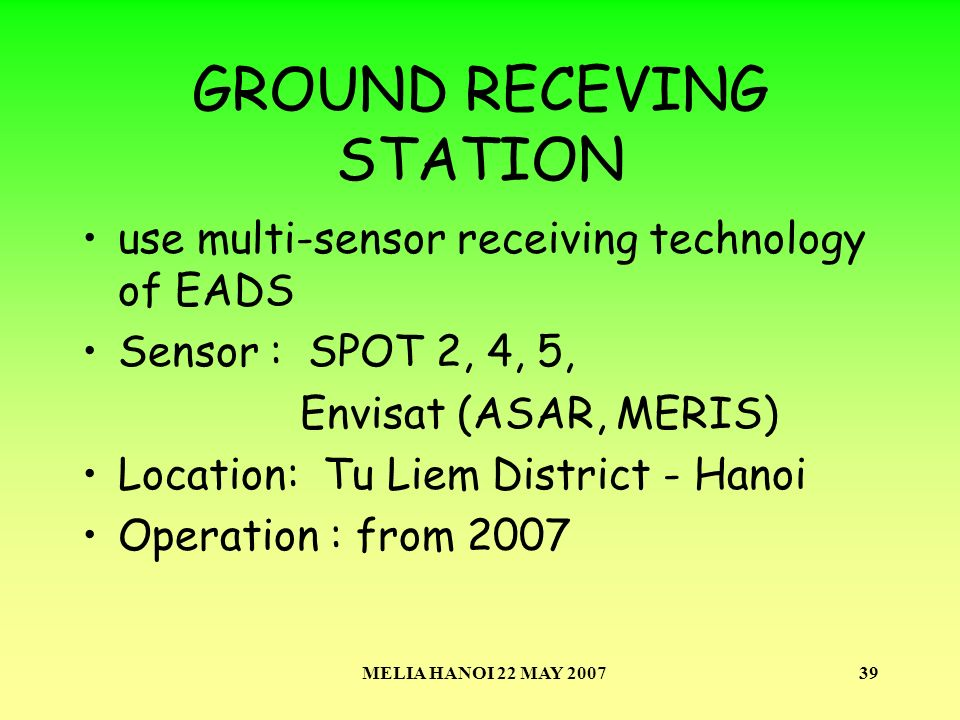 MELIA HANOI 22 MAY 200739 GROUND RECEVING STATION use multi-sensor receiving technology of EADS Sensor : SPOT 2, 4, 5, Envisat (ASAR, MERIS) Location: Tu Liem District - Hanoi Operation : from 2007