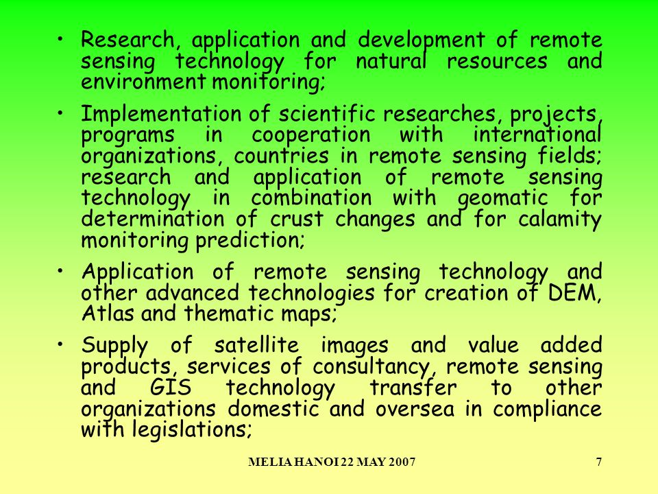 MELIA HANOI 22 MAY 20077 Research, application and development of remote sensing technology for natural resources and environment monitoring; Implementation of scientific researches, projects, programs in cooperation with international organizations, countries in remote sensing fields; research and application of remote sensing technology in combination with geomatic for determination of crust changes and for calamity monitoring prediction; Application of remote sensing technology and other advanced technologies for creation of DEM, Atlas and thematic maps; Supply of satellite images and value added products, services of consultancy, remote sensing and GIS technology transfer to other organizations domestic and oversea in compliance with legislations;