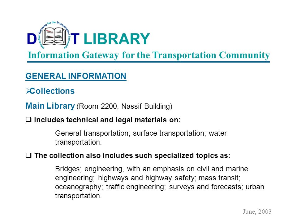 GENERAL INFORMATION The Library collects materials in electronic and print formats and our collections of over 300,000 items provide comprehensive coverage of all modes of transportation, with an emphasis on surface transport.