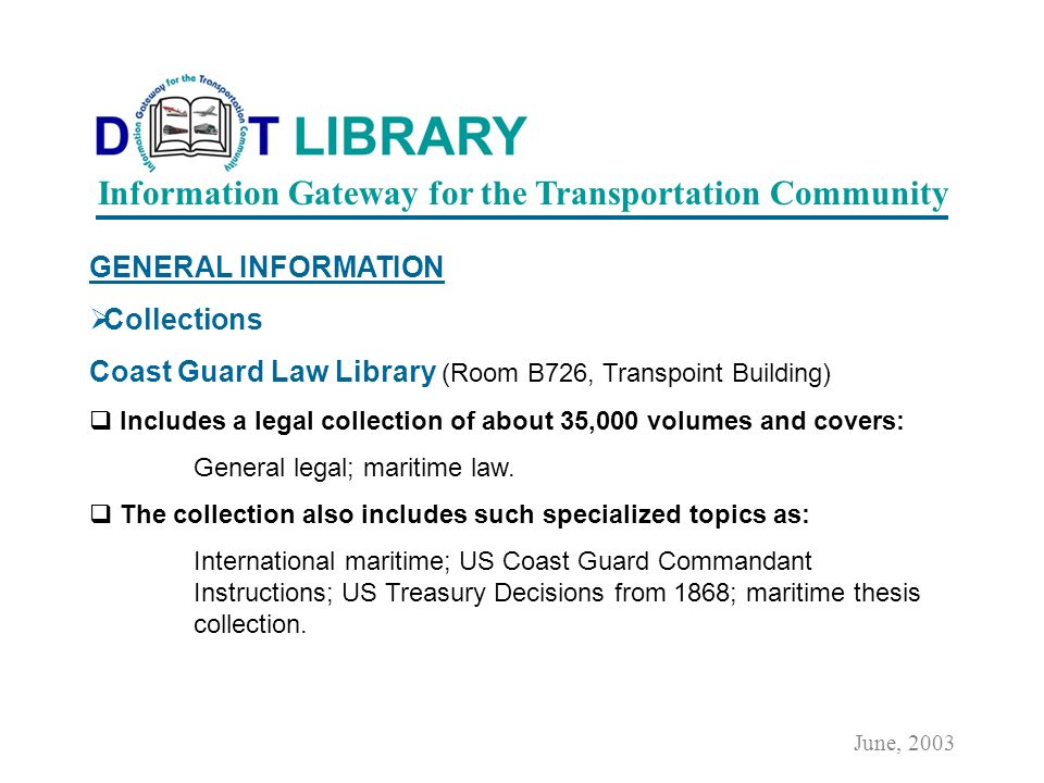GENERAL INFORMATION Collections Main Library (Room 2200, Nassif Building) Includes technical and legal materials on: General transportation; surface transportation; water transportation.