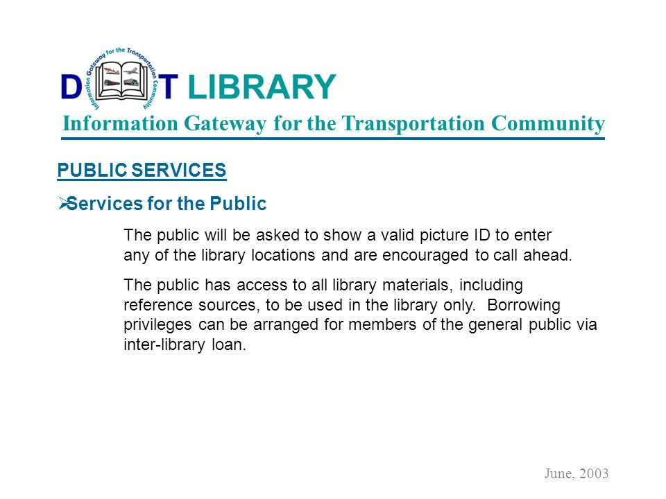 GENERAL INFORMATION Policies Who may use the library The library is open to DOT employees, contractors, and to the public. Non-DOT library visitors wi