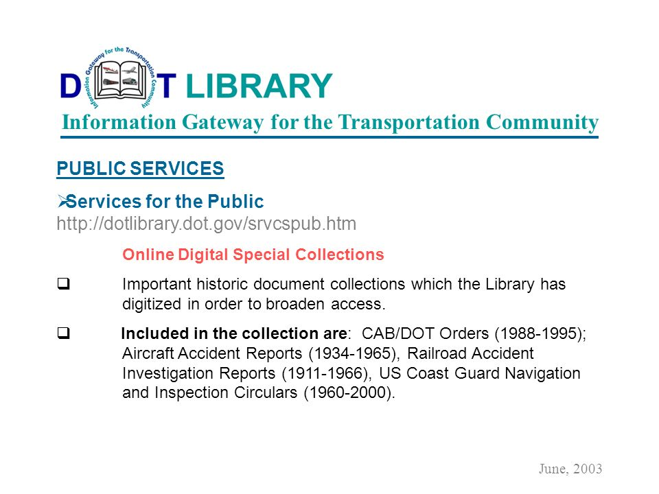 PUBLIC SERVICES Services for the Public http://dotlibrary.dot.gov/srvcspub.htm Online Catalog The DOT Library s Online Catalog contains over 80,000 bibliographic records, with more being added each day.