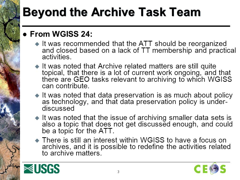 3 Beyond the Archive Task Team From WGISS 24: It was recommended that the ATT should be reorganized and closed based on a lack of TT membership and practical activities.