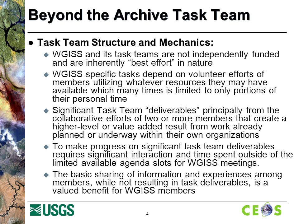 4 Beyond the Archive Task Team Task Team Structure and Mechanics: WGISS and its task teams are not independently funded and are inherently best effort in nature WGISS-specific tasks depend on volunteer efforts of members utilizing whatever resources they may have available which many times is limited to only portions of their personal time Significant Task Team deliverables principally from the collaborative efforts of two or more members that create a higher-level or value added result from work already planned or underway within their own organizations To make progress on significant task team deliverables requires significant interaction and time spent outside of the limited available agenda slots for WGISS meetings.