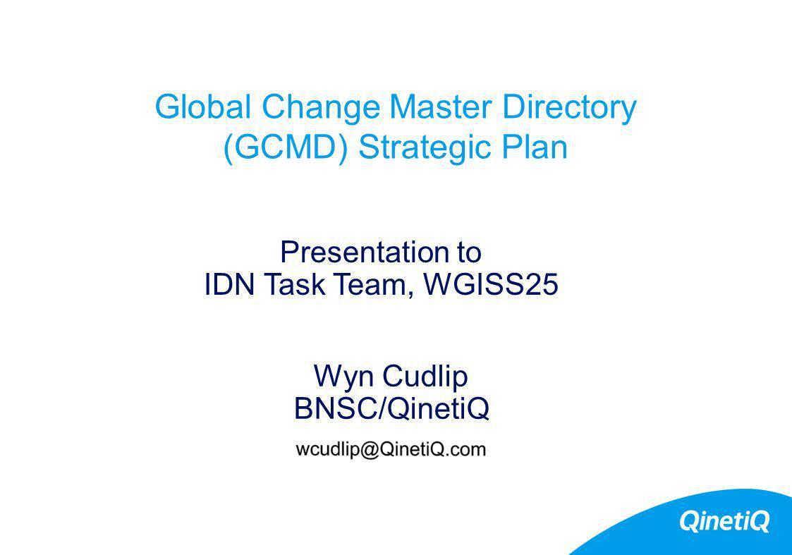 Global Change Master Directory (GCMD) Strategic Plan Wyn Cudlip BNSC/QinetiQ Presentation to IDN Task Team, WGISS25