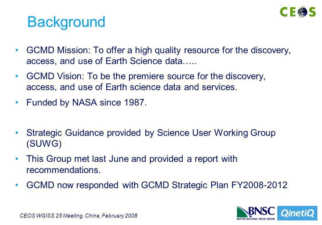 CEOS WGISS 25 Meeting, China, February 2008 Background GCMD Mission: To offer a high quality resource for the discovery, access, and use of Earth Science data…..