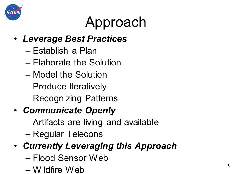 3 Approach Leverage Best Practices –Establish a Plan –Elaborate the Solution –Model the Solution –Produce Iteratively –Recognizing Patterns Communicate Openly –Artifacts are living and available –Regular Telecons Currently Leveraging this Approach –Flood Sensor Web –Wildfire Web