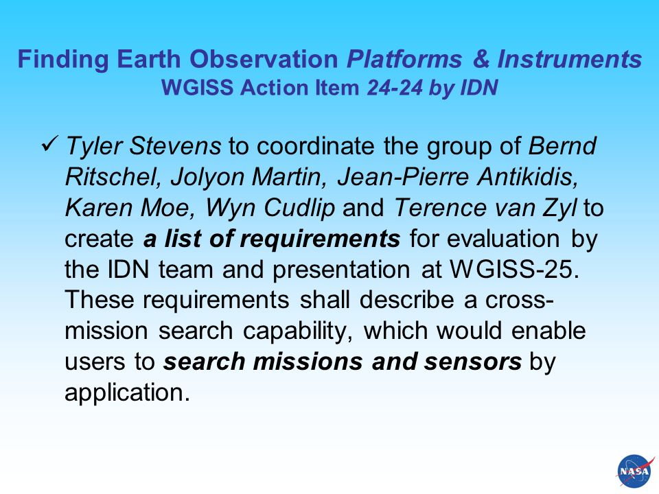 Finding Earth Observation Platforms & Instruments WGISS Action Item 24-24 by IDN Tyler Stevens to coordinate the group of Bernd Ritschel, Jolyon Martin, Jean-Pierre Antikidis, Karen Moe, Wyn Cudlip and Terence van Zyl to create a list of requirements for evaluation by the IDN team and presentation at WGISS-25.