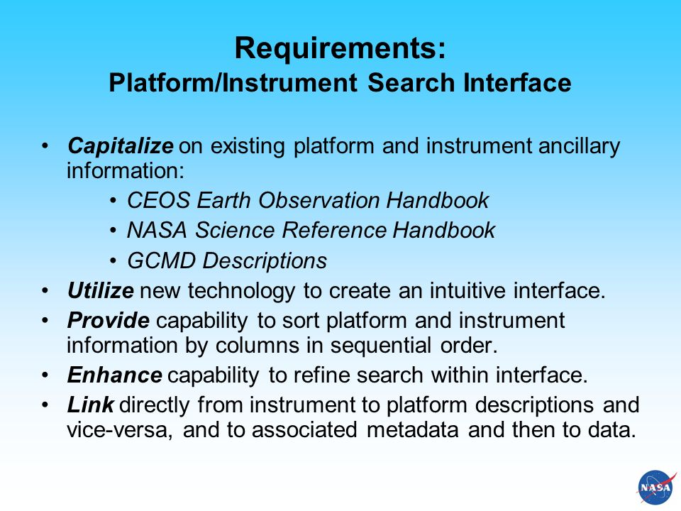 Requirements: Platform/Instrument Search Interface Capitalize on existing platform and instrument ancillary information: CEOS Earth Observation Handbook NASA Science Reference Handbook GCMD Descriptions Utilize new technology to create an intuitive interface.