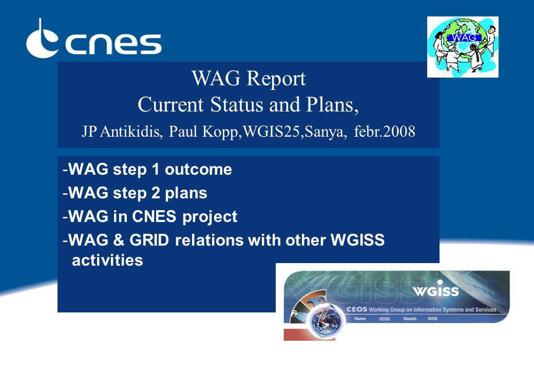 -WAG step 1 outcome -WAG step 2 plans -WAG in CNES project -WAG & GRID relations with other WGISS activities WAG Report Current Status and Plans, JP Antikidis, Paul Kopp,WGIS25,Sanya, febr.2008