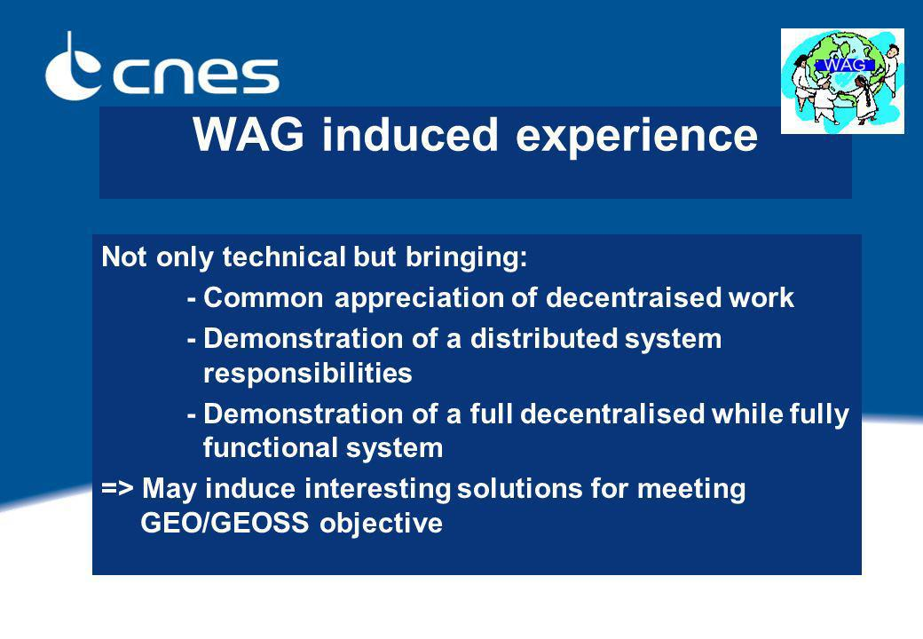 WAG induced experience Not only technical but bringing: - Common appreciation of decentraised work - Demonstration of a distributed system responsibilities - Demonstration of a full decentralised while fully functional system => May induce interesting solutions for meeting GEO/GEOSS objective