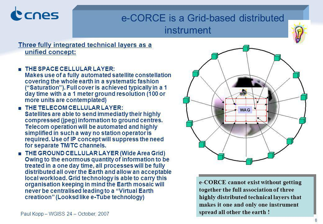 Paul Kopp – WGISS 24 – October, 2007 8 e-CORCE is a Grid-based distributed instrument Three fully integrated technical layers as a unified concept: THE SPACE CELLULAR LAYER: Makes use of a fully automated satellite constellation covering the whole earth in a systematic fashion (Saturation).