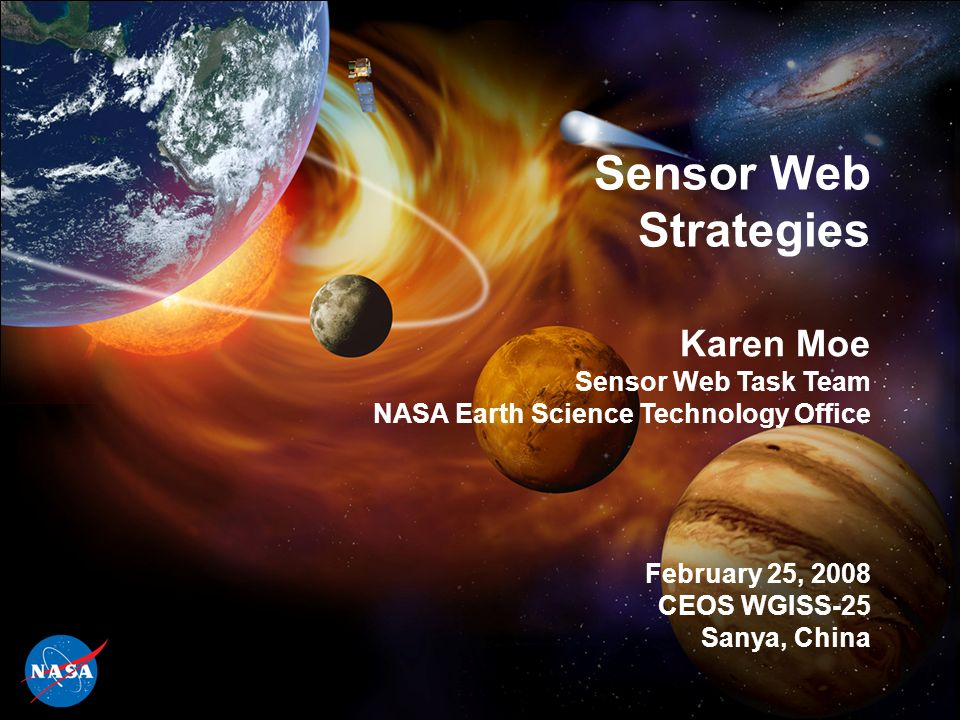 1 Sensor Web Strategies Karen Moe Sensor Web Task Team NASA Earth Science Technology Office February 25, 2008 CEOS WGISS-25 Sanya, China