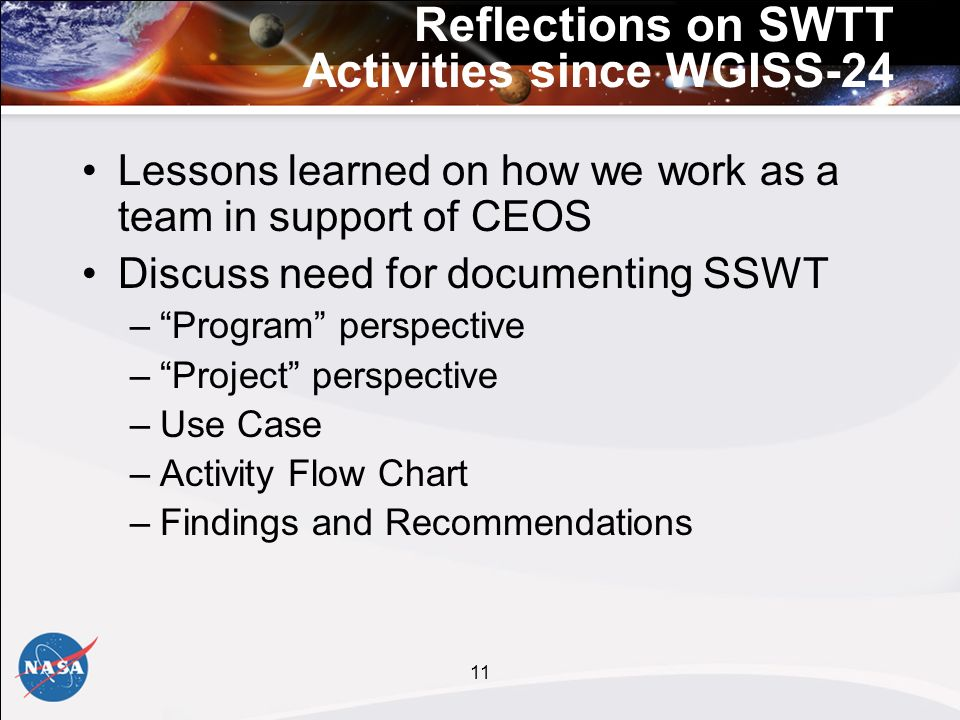 11 Reflections on SWTT Activities since WGISS-24 Lessons learned on how we work as a team in support of CEOS Discuss need for documenting SSWT –Program perspective –Project perspective –Use Case –Activity Flow Chart –Findings and Recommendations