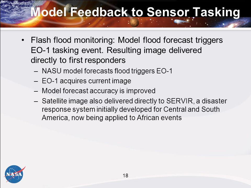 18 Model Feedback to Sensor Tasking Flash flood monitoring: Model flood forecast triggers EO-1 tasking event.