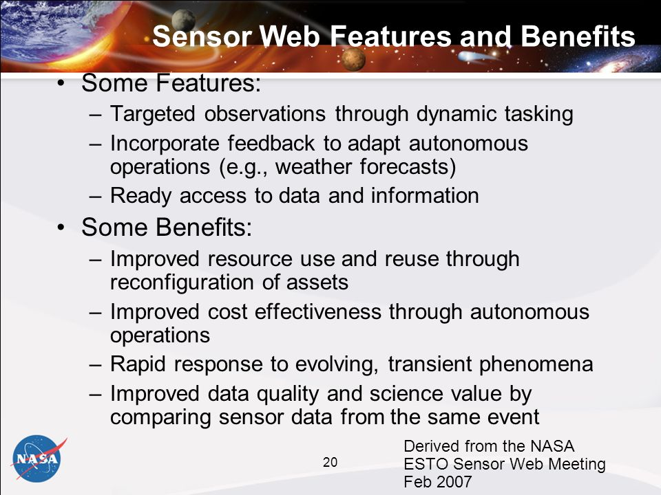 20 Sensor Web Features and Benefits Some Features: –Targeted observations through dynamic tasking –Incorporate feedback to adapt autonomous operations (e.g., weather forecasts) –Ready access to data and information Some Benefits: –Improved resource use and reuse through reconfiguration of assets –Improved cost effectiveness through autonomous operations –Rapid response to evolving, transient phenomena –Improved data quality and science value by comparing sensor data from the same event Derived from the NASA ESTO Sensor Web Meeting Feb 2007