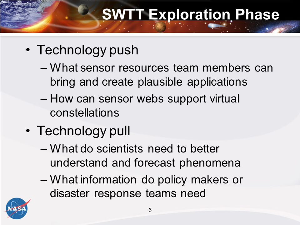 6 SWTT Exploration Phase Technology push –What sensor resources team members can bring and create plausible applications –How can sensor webs support virtual constellations Technology pull –What do scientists need to better understand and forecast phenomena –What information do policy makers or disaster response teams need