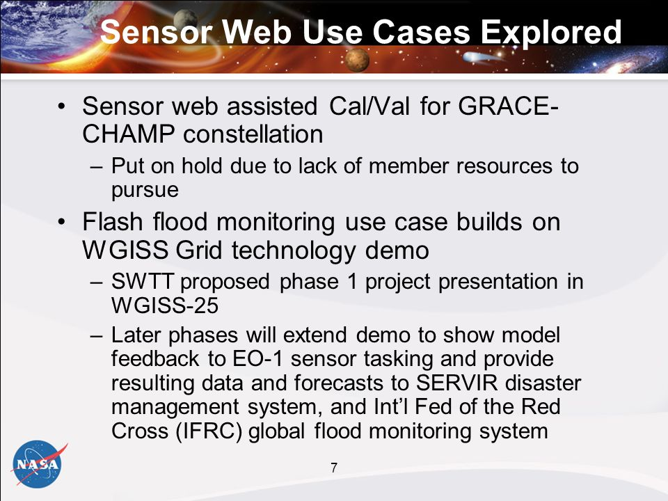 7 Sensor Web Use Cases Explored Sensor web assisted Cal/Val for GRACE- CHAMP constellation –Put on hold due to lack of member resources to pursue Flash flood monitoring use case builds on WGISS Grid technology demo –SWTT proposed phase 1 project presentation in WGISS-25 –Later phases will extend demo to show model feedback to EO-1 sensor tasking and provide resulting data and forecasts to SERVIR disaster management system, and Intl Fed of the Red Cross (IFRC) global flood monitoring system