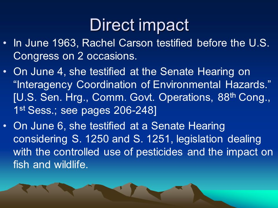 Direct impact In June 1963, Rachel Carson testified before the U.S.