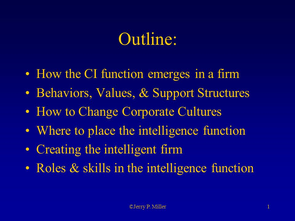 1©Jerry P. Miller Outline: How the CI function emerges in a firm Behaviors, Values, & Support Structures How to Change Corporate Cultures Where to pla