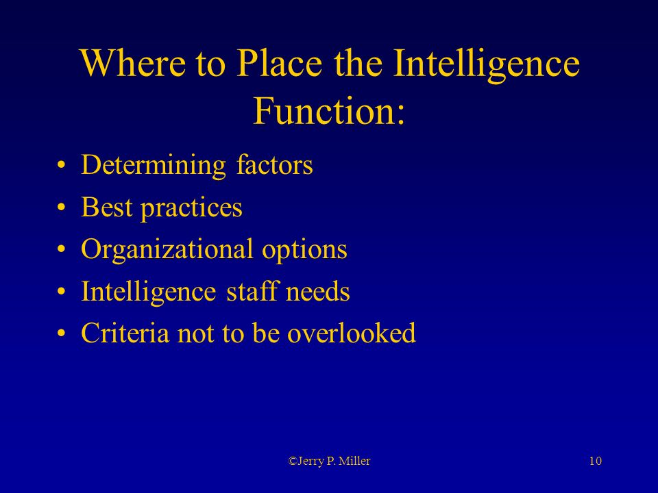 10©Jerry P. Miller Where to Place the Intelligence Function: Determining factors Best practices Organizational options Intelligence staff needs Criter