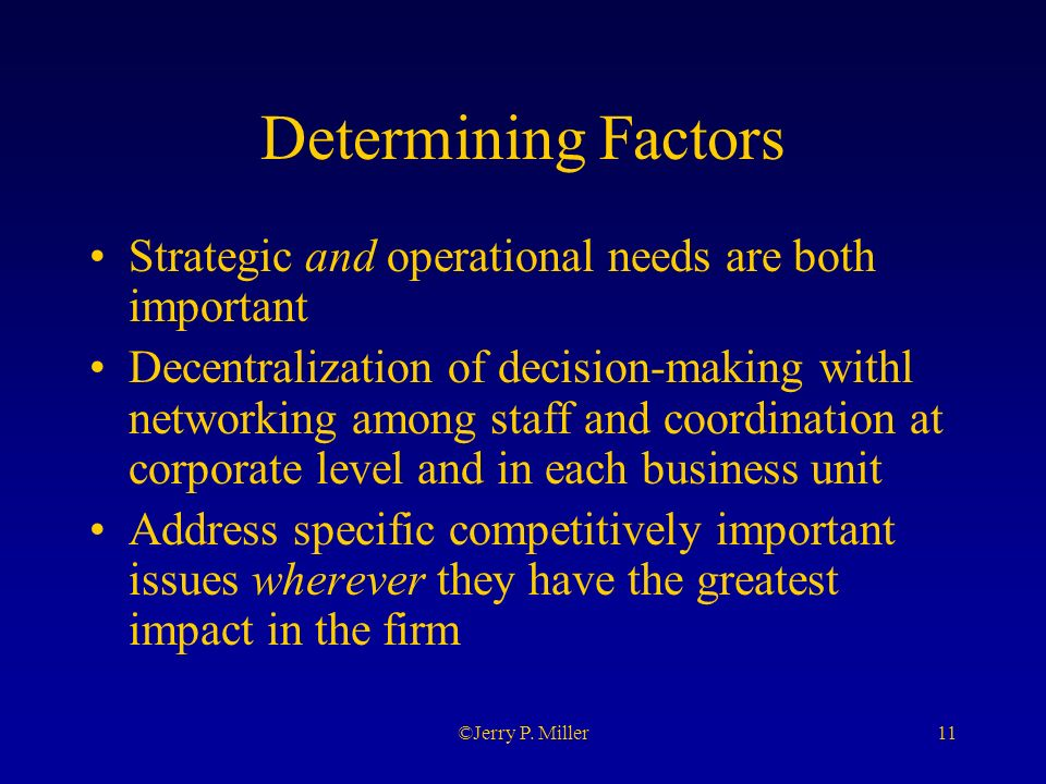 11©Jerry P. Miller Determining Factors Strategic and operational needs are both important Decentralization of decision-making withl networking among s