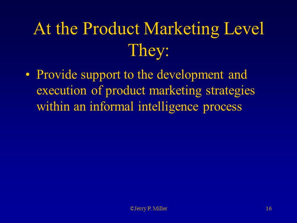 16©Jerry P. Miller At the Product Marketing Level They: Provide support to the development and execution of product marketing strategies within an inf