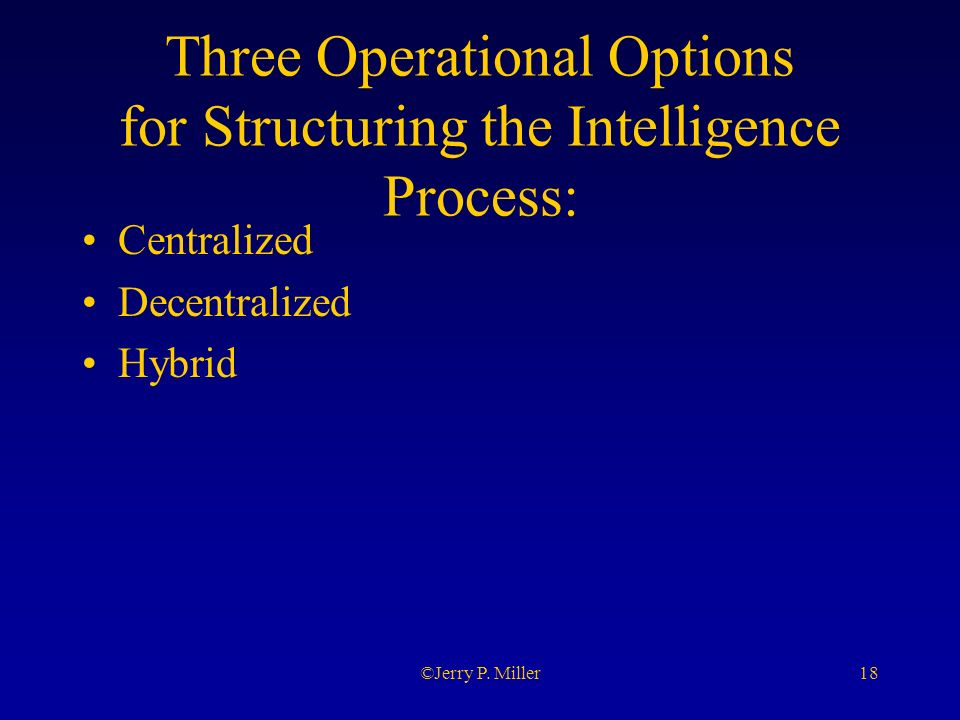 18©Jerry P. Miller Three Operational Options for Structuring the Intelligence Process: Centralized Decentralized Hybrid