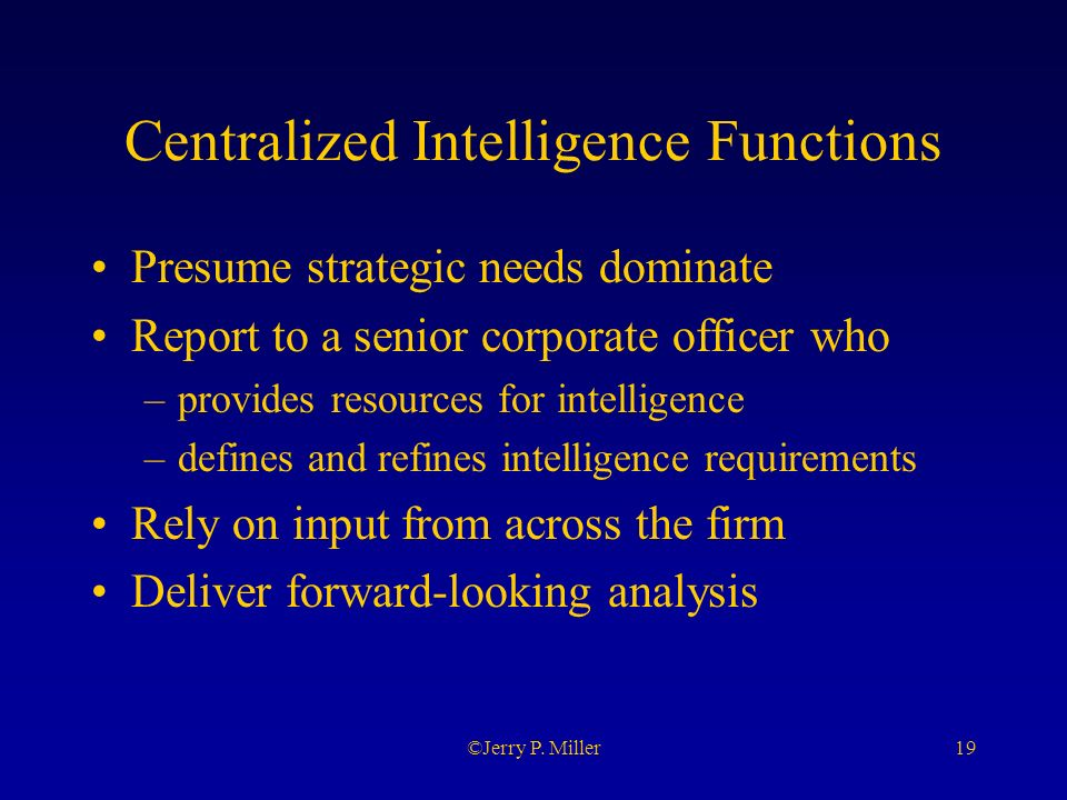 19©Jerry P. Miller Centralized Intelligence Functions Presume strategic needs dominate Report to a senior corporate officer who –provides resources fo