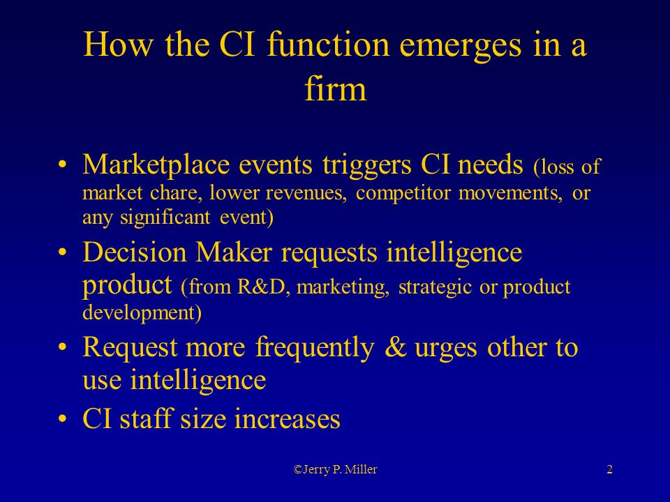 2©Jerry P. Miller How the CI function emerges in a firm Marketplace events triggers CI needs (loss of market chare, lower revenues, competitor movemen