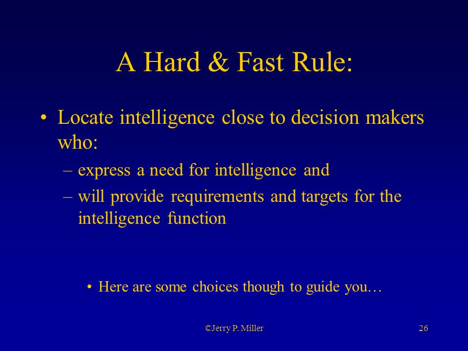 26©Jerry P. Miller A Hard & Fast Rule: Locate intelligence close to decision makers who: –express a need for intelligence and –will provide requiremen