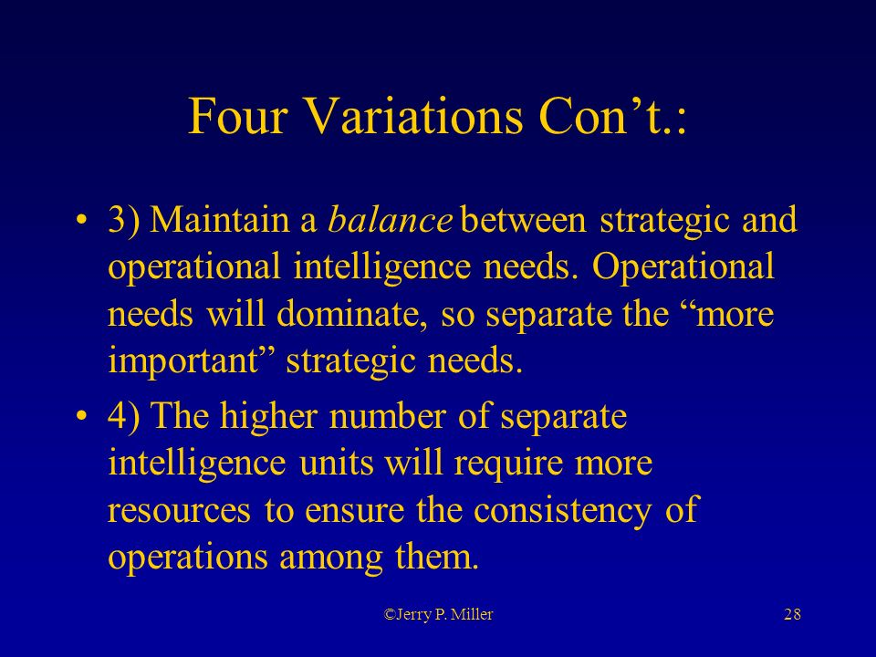 28©Jerry P. Miller Four Variations Cont.: 3) Maintain a balance between strategic and operational intelligence needs. Operational needs will dominate,