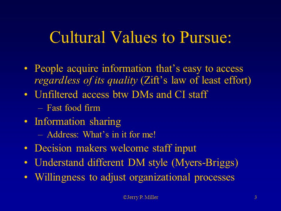 3©Jerry P. Miller Cultural Values to Pursue: People acquire information thats easy to access regardless of its quality (Zifts law of least effort) Unf
