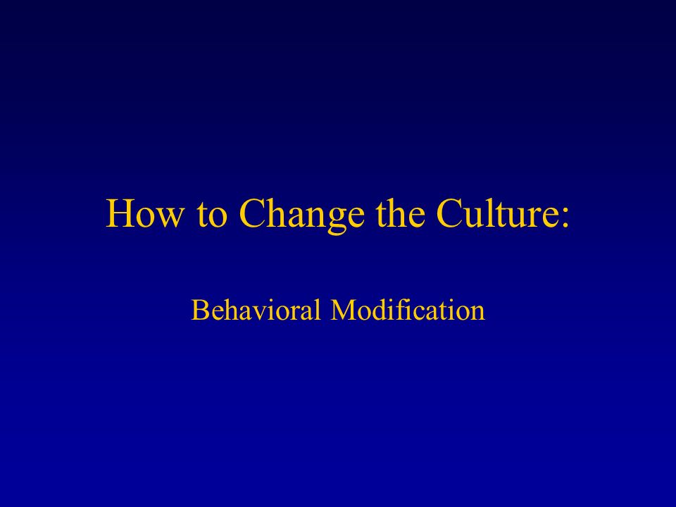 How to Change the Culture: Behavioral Modification