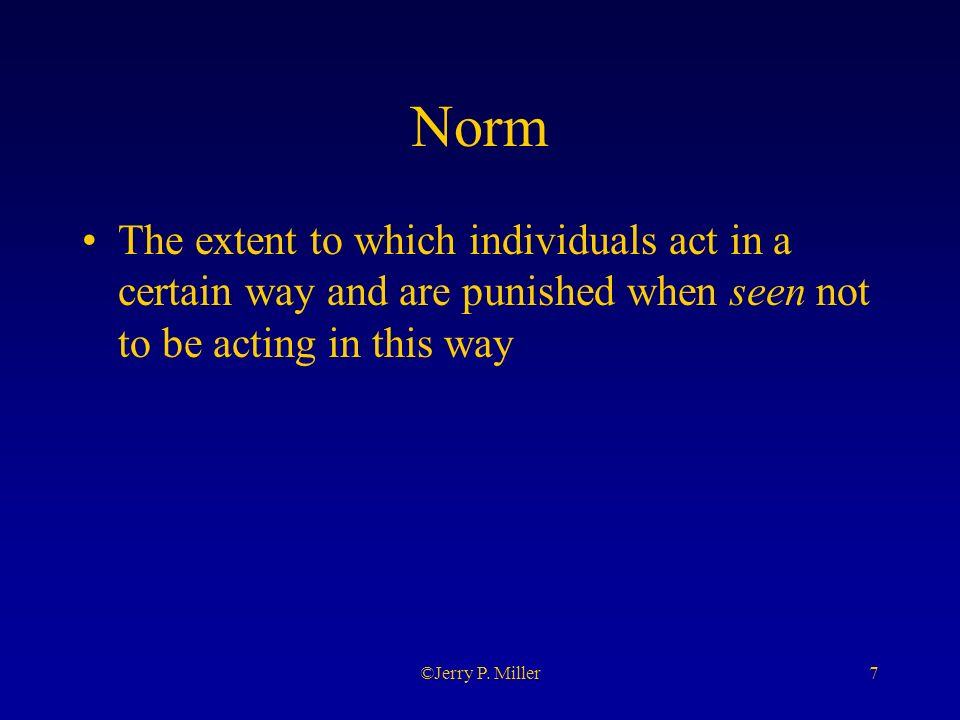 7©Jerry P. Miller Norm The extent to which individuals act in a certain way and are punished when seen not to be acting in this way