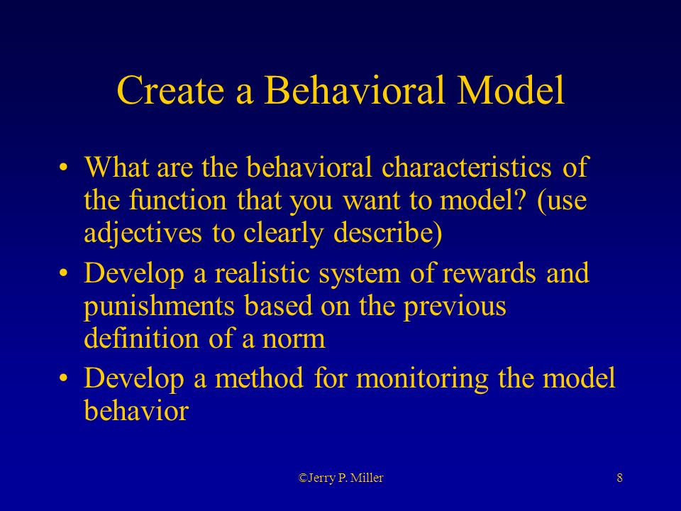 8©Jerry P. Miller Create a Behavioral Model What are the behavioral characteristics of the function that you want to model? (use adjectives to clearly