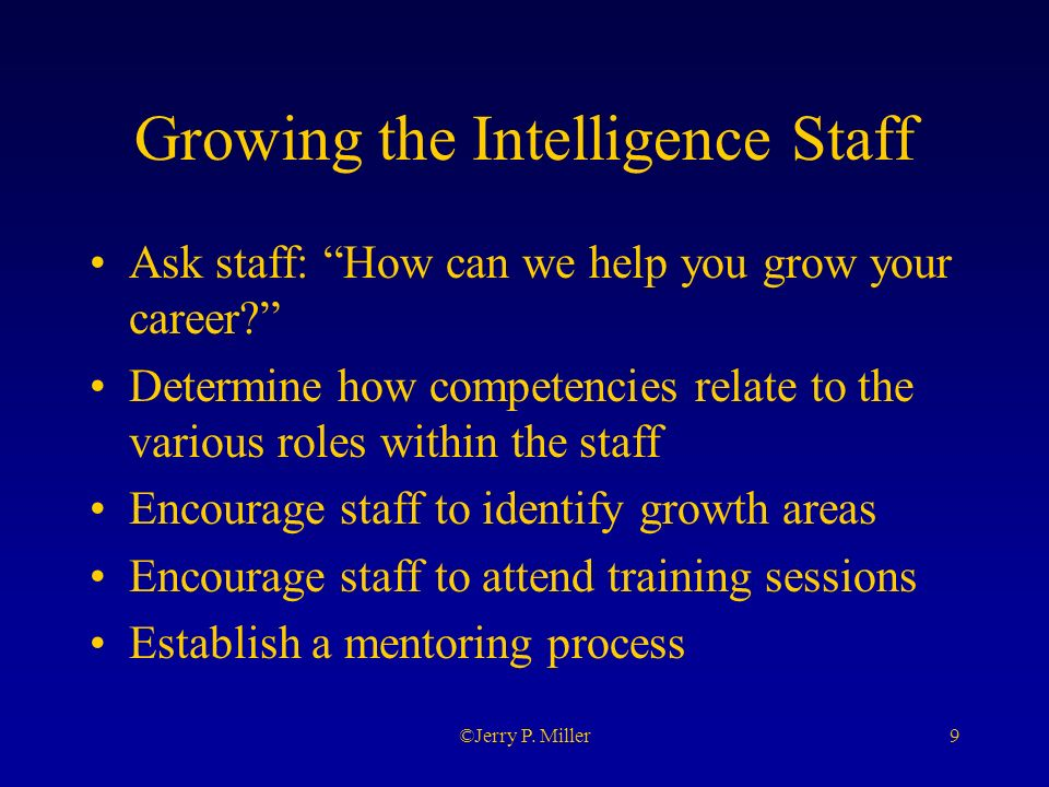 9©Jerry P. Miller Growing the Intelligence Staff Ask staff: How can we help you grow your career.