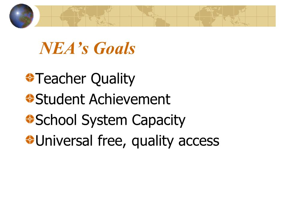 NEAs Goals Teacher Quality Student Achievement School System Capacity Universal free, quality access