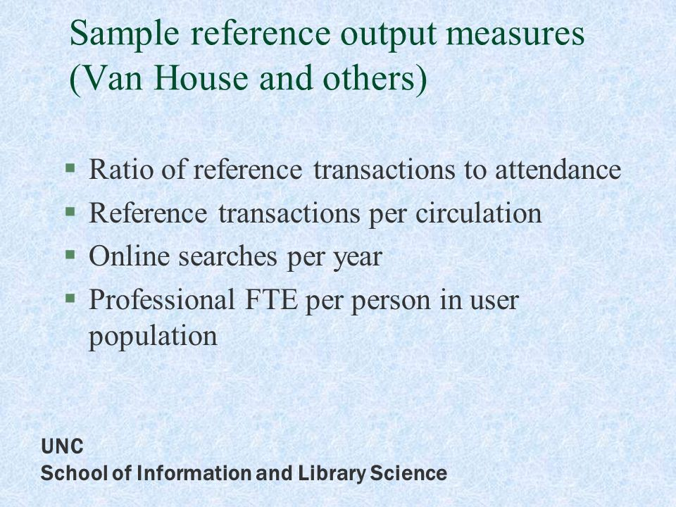 UNC School of Information and Library Science Sample reference output measures (Van House and others) Ratio of reference transactions to attendance Reference transactions per circulation Online searches per year Professional FTE per person in user population