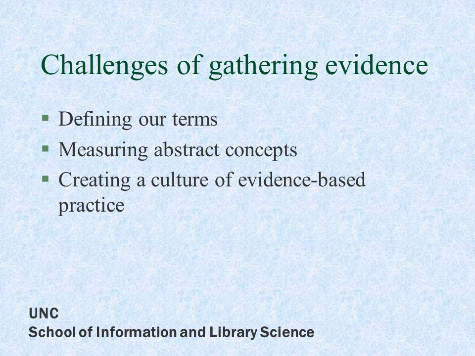 UNC School of Information and Library Science Challenges of gathering evidence Defining our terms Measuring abstract concepts Creating a culture of evidence-based practice