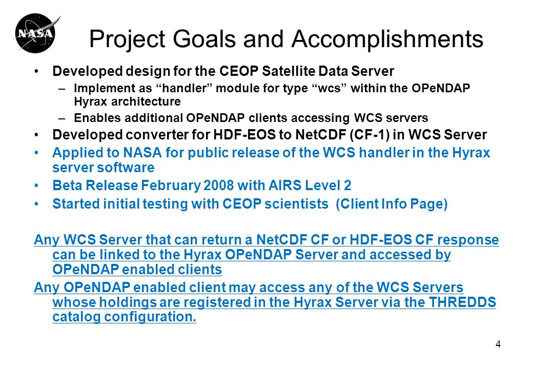 4 Project Goals and Accomplishments Developed design for the CEOP Satellite Data Server –Implement as handler module for type wcs within the OPeNDAP Hyrax architecture –Enables additional OPeNDAP clients accessing WCS servers Developed converter for HDF-EOS to NetCDF (CF-1) in WCS Server Applied to NASA for public release of the WCS handler in the Hyrax server software Beta Release February 2008 with AIRS Level 2 Started initial testing with CEOP scientists (Client Info Page) Any WCS Server that can return a NetCDF CF or HDF-EOS CF response can be linked to the Hyrax OPeNDAP Server and accessed by OPeNDAP enabled clients Any OPeNDAP enabled client may access any of the WCS Servers whose holdings are registered in the Hyrax Server via the THREDDS catalog configuration.