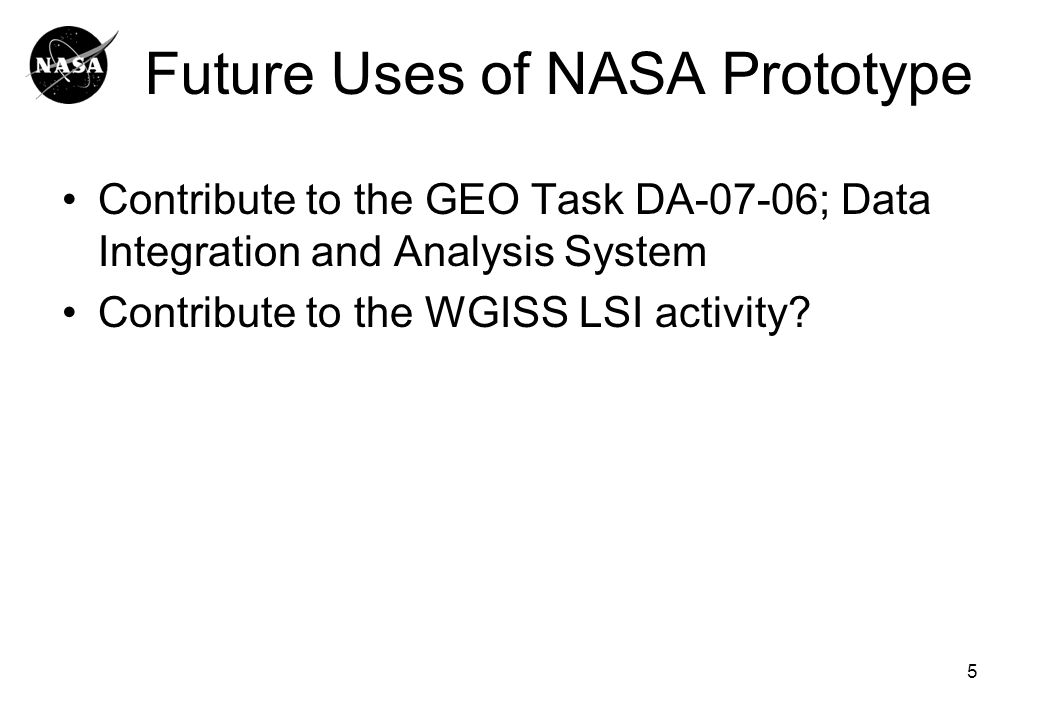 Future Uses of NASA Prototype Contribute to the GEO Task DA-07-06; Data Integration and Analysis System Contribute to the WGISS LSI activity.