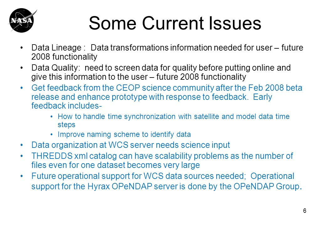 6 Some Current Issues Data Lineage : Data transformations information needed for user – future 2008 functionality Data Quality: need to screen data for quality before putting online and give this information to the user – future 2008 functionality Get feedback from the CEOP science community after the Feb 2008 beta release and enhance prototype with response to feedback.