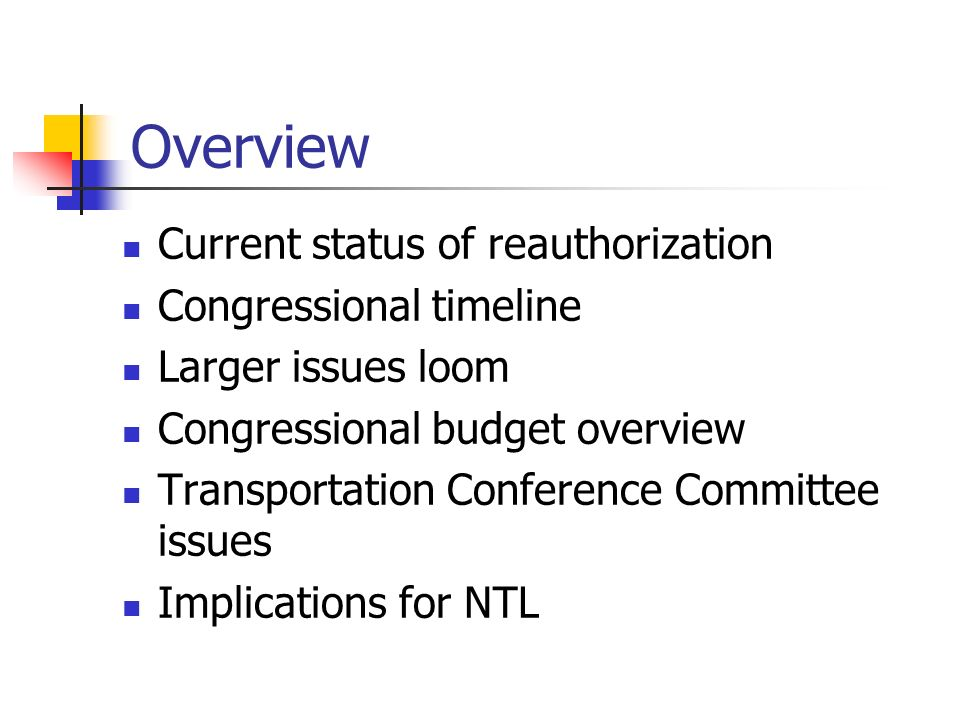 Overview Current status of reauthorization Congressional timeline Larger issues loom Congressional budget overview Transportation Conference Committee issues Implications for NTL
