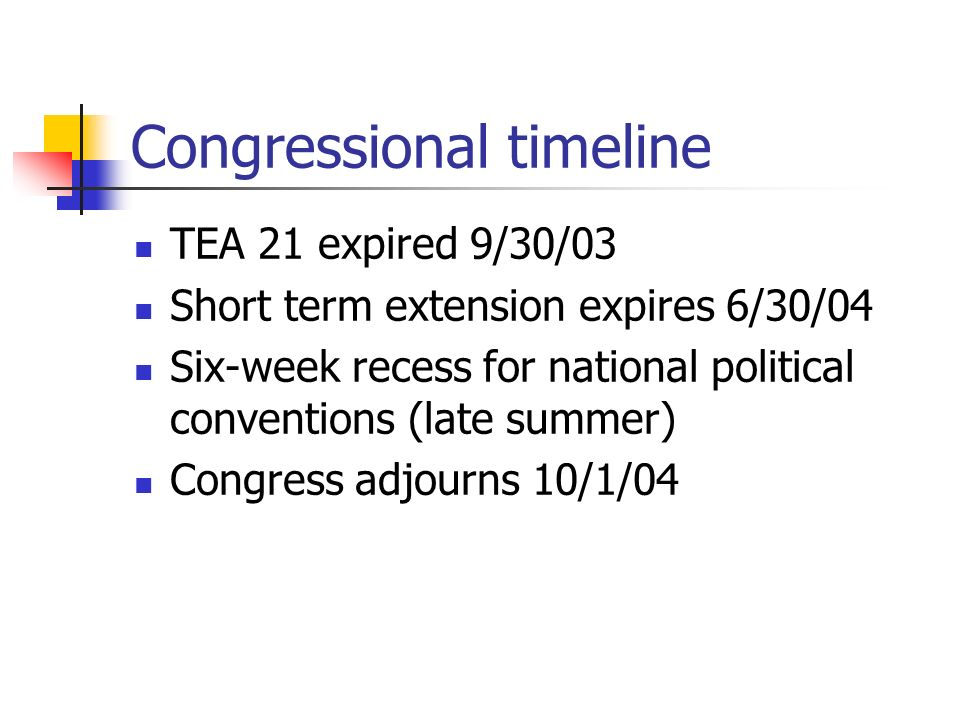 Congressional timeline TEA 21 expired 9/30/03 Short term extension expires 6/30/04 Six-week recess for national political conventions (late summer) Congress adjourns 10/1/04