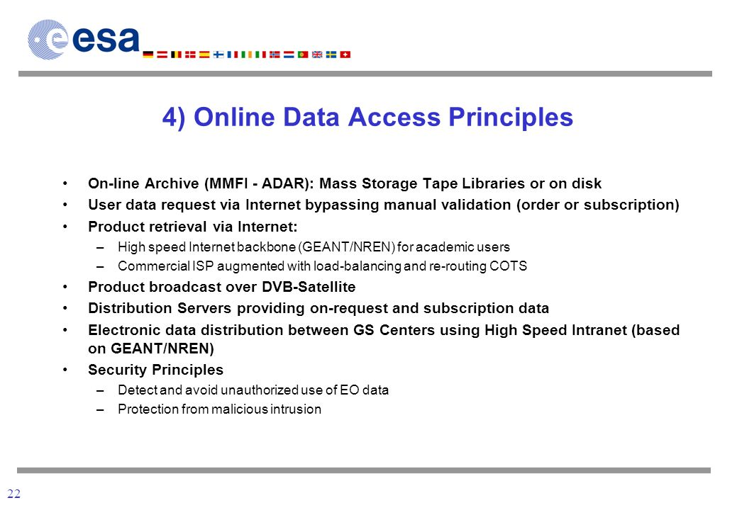 22 4) Online Data Access Principles On-line Archive (MMFI - ADAR): Mass Storage Tape Libraries or on disk User data request via Internet bypassing manual validation (order or subscription) Product retrieval via Internet: –High speed Internet backbone (GEANT/NREN) for academic users –Commercial ISP augmented with load-balancing and re-routing COTS Product broadcast over DVB-Satellite Distribution Servers providing on-request and subscription data Electronic data distribution between GS Centers using High Speed Intranet (based on GEANT/NREN) Security Principles –Detect and avoid unauthorized use of EO data –Protection from malicious intrusion