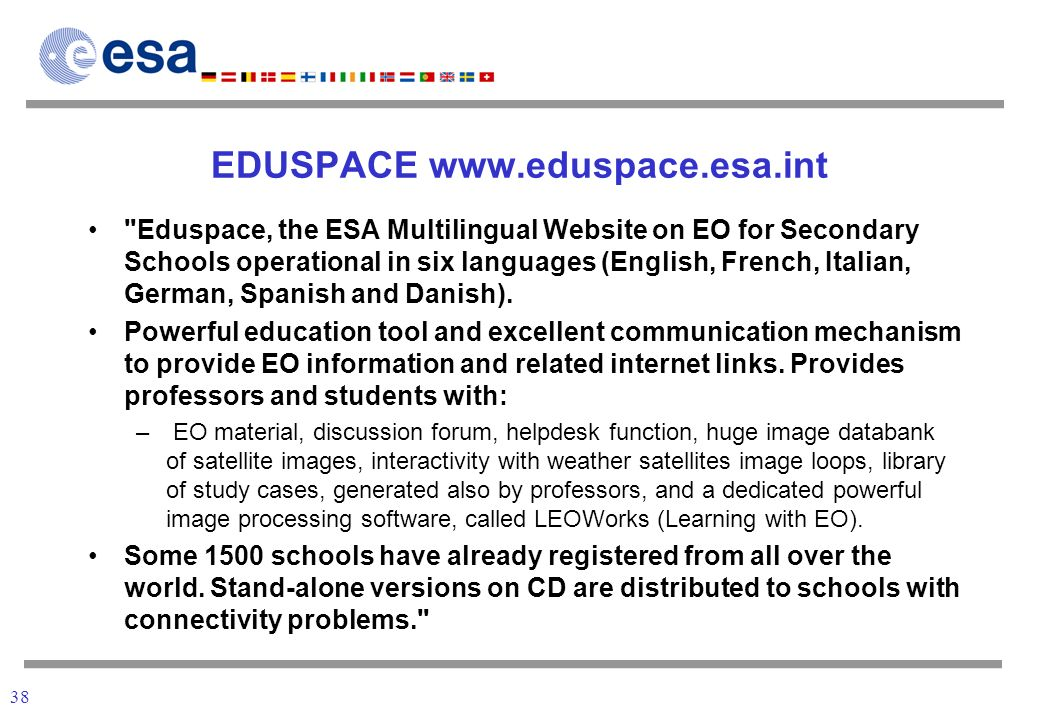 38 EDUSPACE www.eduspace.esa.int Eduspace, the ESA Multilingual Website on EO for Secondary Schools operational in six languages (English, French, Italian, German, Spanish and Danish).